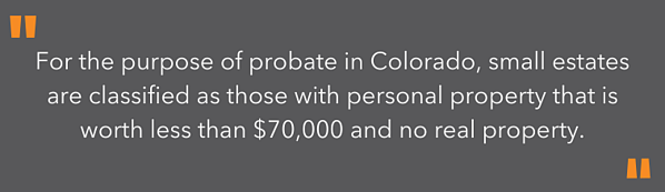 highlighted text - For the purpose of probate in Colorado, small estates are classified as those with personal property that is worth less than $70,000 and no real property.