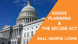 Learn about the SECURE Act and how may affect your estate planning.